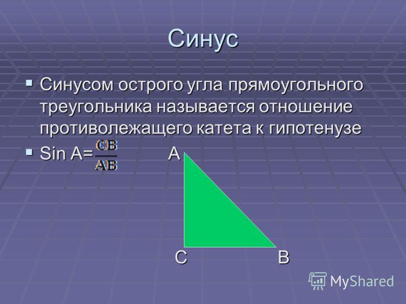Синус Синусом острого угла прямоугольного треугольника называется отношение противолежащего катета к гипотенузе Синусом острого угла прямоугольного треугольника называется отношение противолежащего катета к гипотенузе Sin A= А Sin A= А С В С В