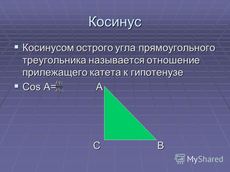 Косинус Косинусом острого угла прямоугольного треугольника называется отношение прилежащего катета к гипотенузе Косинусом острого угла прямоугольного треугольника называется отношение прилежащего катета к гипотенузе Cos A= А Cos A= А С В С В