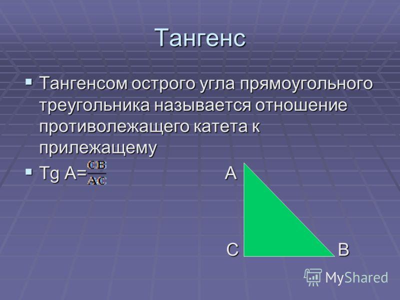 Тангенс Тангенсом острого угла прямоугольного треугольника называется отношение противолежащего катета к прилежащему Тангенсом острого угла прямоугольного треугольника называется отношение противолежащего катета к прилежащему Tg A= А Tg A= А С В С В