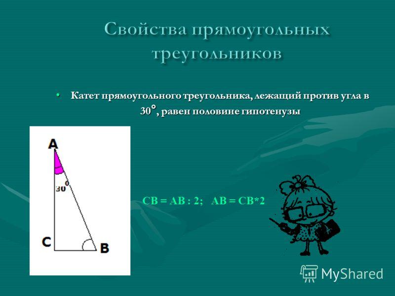 Катет прямоугольного треугольника, лежащий против угла в 30 °, равен половине гипотенузыКатет прямоугольного треугольника, лежащий против угла в 30 °, равен половине гипотенузы СВ = АВ : 2; АВ = СВ*2