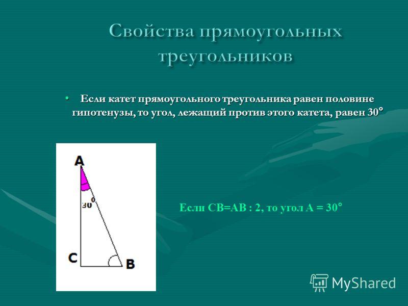 Если катет прямоугольного треугольника равен половине гипотенузы, то угол, лежащий против этого катета, равен 30 °Если катет прямоугольного треугольника равен половине гипотенузы, то угол, лежащий против этого катета, равен 30 ° Если СВ=АВ : 2, то уг