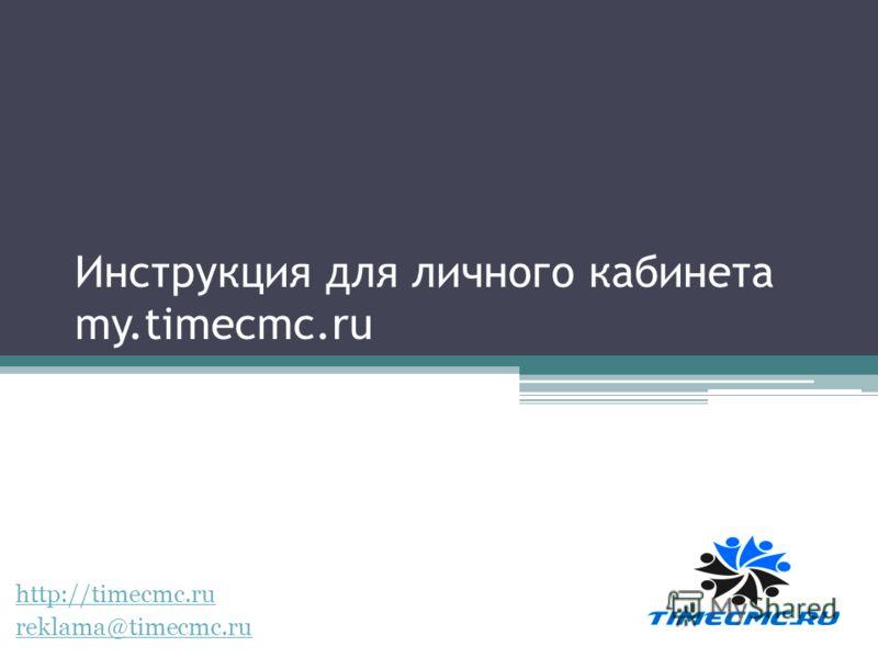 Инструкция для личного кабинета my.timecmc.ru http://timecmc.ru reklama@timecmc.ru