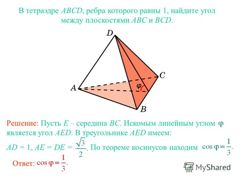 В тетраэдре ABCD, ребра которого равны 1, найдите угол между плоскостями ABC и BCD. Ответ: Решение: Пусть E – середина BC. Искомым линейным углом является угол AED. В треугольнике AED имеем: AD = 1, AE = DE = По теореме косинусов находим