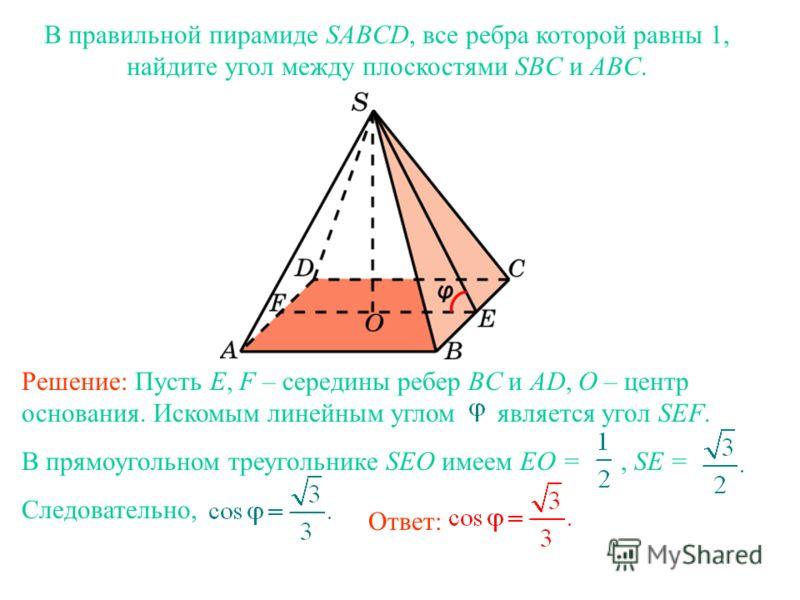 В правильной пирамиде SABCD, все ребра которой равны 1, найдите угол между плоскостями SBC и ABC. Ответ: Решение: Пусть E, F – середины ребер BC и AD, O – центр основания. Искомым линейным углом является угол SEF. В прямоугольном треугольнике SEO име