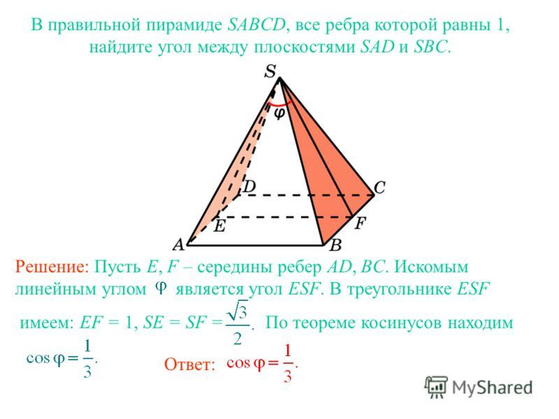 В правильной пирамиде SABCD, все ребра которой равны 1, найдите угол между плоскостями SAD и SBC. Ответ: Решение: Пусть E, F – середины ребер AD, BC. Искомым линейным углом является угол ESF. В треугольнике ESF имеем: EF = 1, SE = SF = По теореме кос