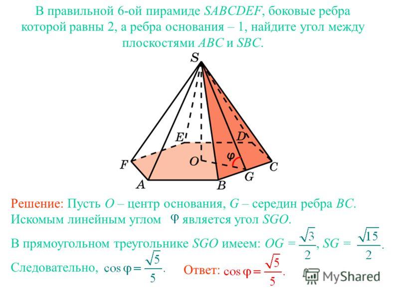 В правильной 6-ой пирамиде SABCDEF, боковые ребра которой равны 2, а ребра основания – 1, найдите угол между плоскостями ABC и SBC. Ответ: Решение: Пусть O – центр основания, G – середин ребра BC. Искомым линейным углом является угол SGO. В прямоугол