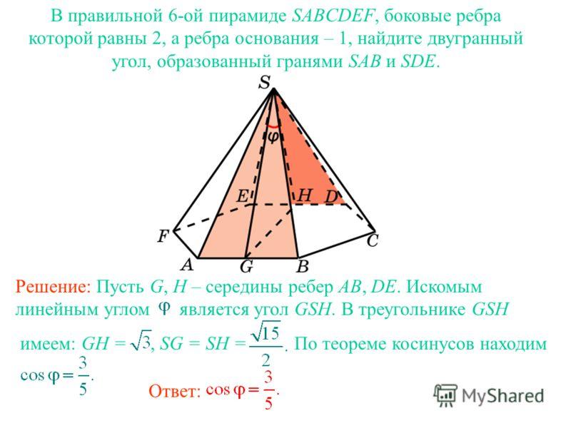В правильной 6-ой пирамиде SABCDEF, боковые ребра которой равны 2, а ребра основания – 1, найдите двугранный угол, образованный гранями SAB и SDE. Ответ: Решение: Пусть G, H – середины ребер AB, DE. Искомым линейным углом является угол GSH. В треугол