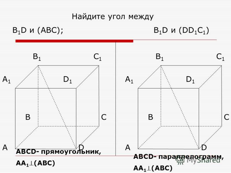 Найдите угол между В 1 D и (ABC); В 1 D и (DD 1 C 1 ) В1В1 С1С1 D1D1 А1А1 А ВС D В1В1 С1С1 D1D1 А1А1 А ВС D АВСD- прямоугольник, АА 1(АВС) АВСD- параллелограмм, АА 1(АВС)
