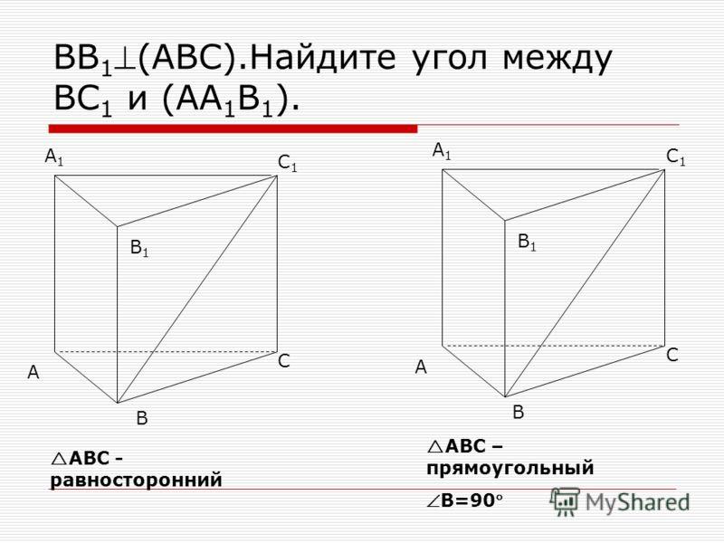ВВ 1(АВС).Найдите угол между ВС 1 и (АА 1 В 1 ). В А С С1С1 А1А1 В1В1 А С С1С1 А1А1 В1В1 В АВС - равносторонний АВС – прямоугольный В=90