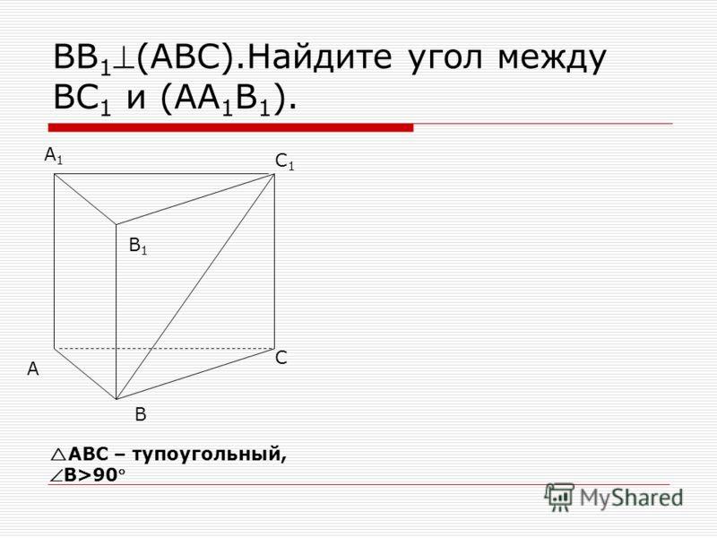 ВВ 1(АВС).Найдите угол между ВС 1 и (АА 1 В 1 ). В А С С1С1 А1А1 В1В1 АВС – тупоугольный,В>90