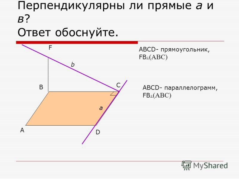 Перпендикулярны ли прямые а и в? Ответ обоснуйте. А В С D F b a ABCD- прямоугольник, FB (ABC) ABCD- параллелограмм, FB (ABC)