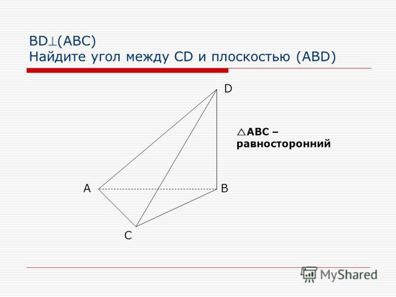 BD(АВС) Найдите угол между CD и плоскостью (ABD) АB C D АВС – равносторонний