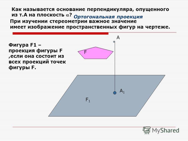 А А1А1 Как называется основание перпендикуляра, опущенного из т.А на плоскость ? Ортогональная проекция При изучении стереометрии важное значение имеет изображение пространственных фигур на чертеже. Фигура F1 – проекция фигуры F,если она состоит из в