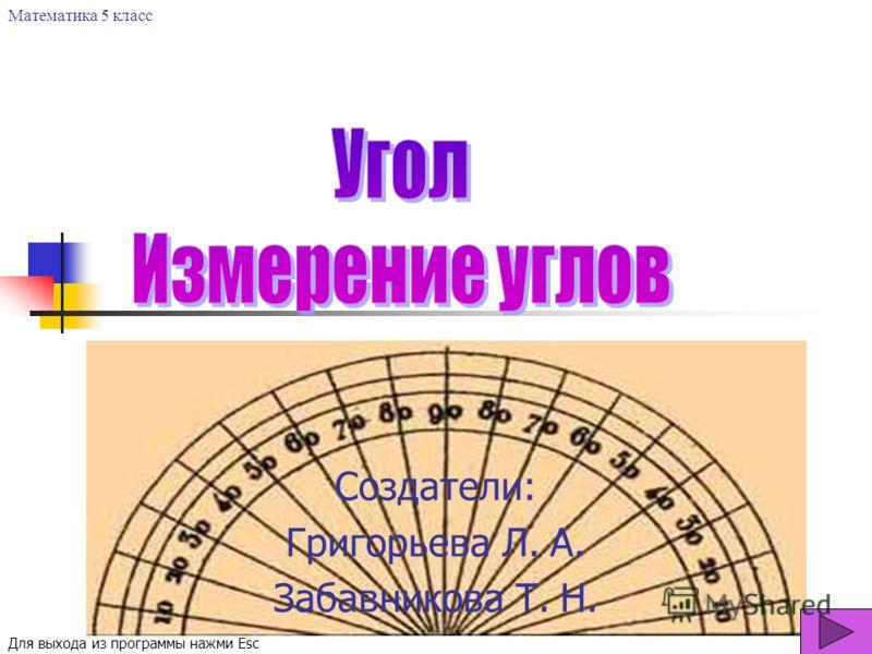 Создатели: Григорьева Л. А. Забавникова Т. Н. Математика 5 класс Для выхода из программы нажми Esc