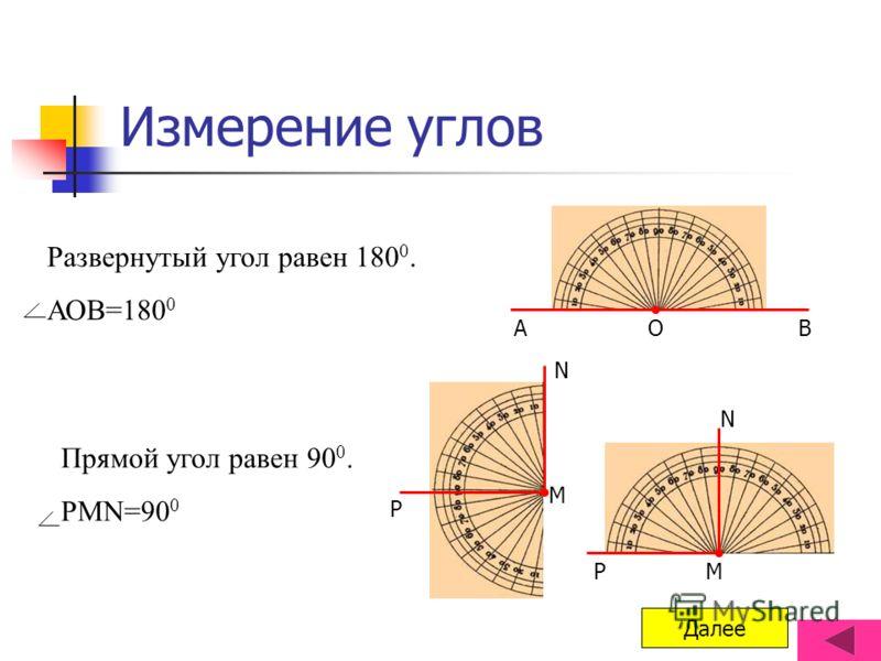 Измерение углов Развернутый угол равен 180 0. АОВ=180 0 АОВ Прямой угол равен 90 0. РМN=90 0 P M N PM N Далее