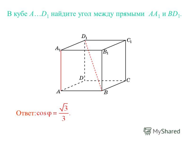 В кубе A…D 1 найдите угол между прямыми AA 1 и BD 1. Ответ: