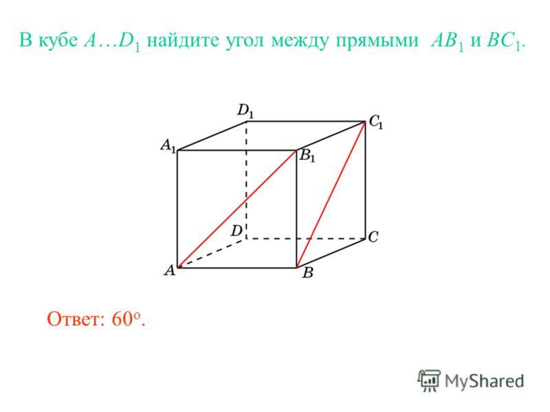 В кубе A…D 1 найдите угол между прямыми AB 1 и BC 1. Ответ: 60 o.