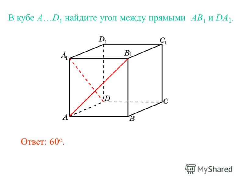 В кубе A…D 1 найдите угол между прямыми AB 1 и DA 1. Ответ: 60 o.