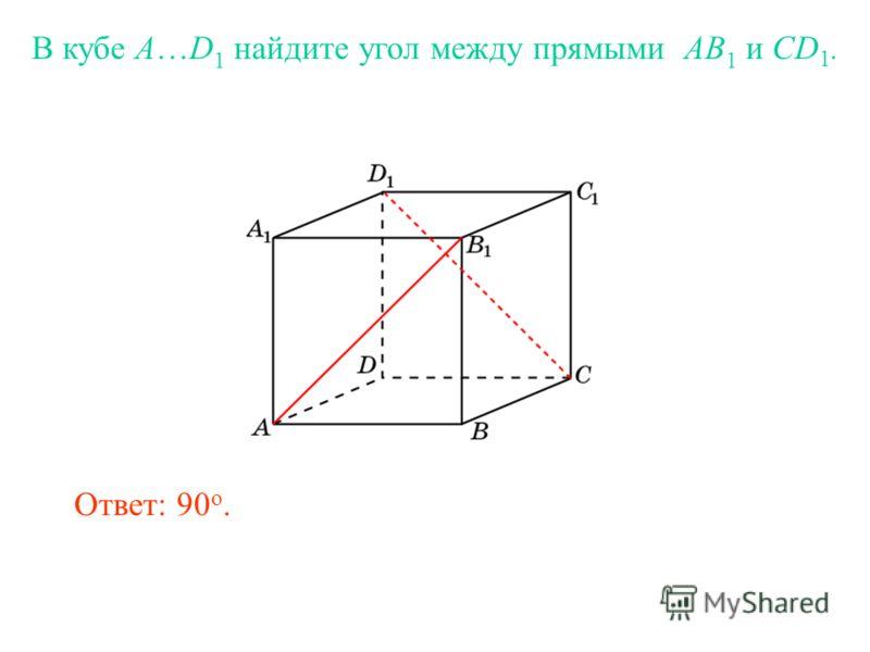 В кубе A…D 1 найдите угол между прямыми AB 1 и CD 1. Ответ: 90 o.