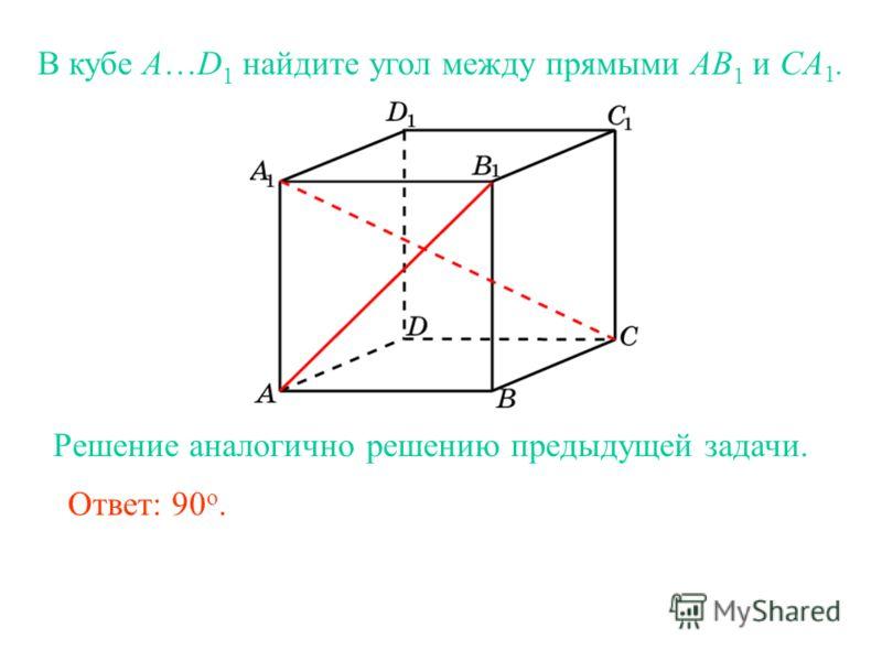 В кубе A…D 1 найдите угол между прямыми AB 1 и CA 1. Ответ: 90 o. Решение аналогично решению предыдущей задачи.