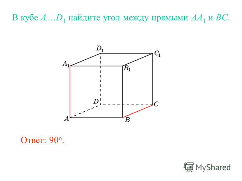 В кубе A…D 1 найдите угол между прямыми AA 1 и BC. Ответ: 90 o.
