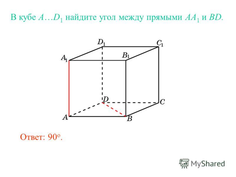 В кубе A…D 1 найдите угол между прямыми AA 1 и BD. Ответ: 90 o.