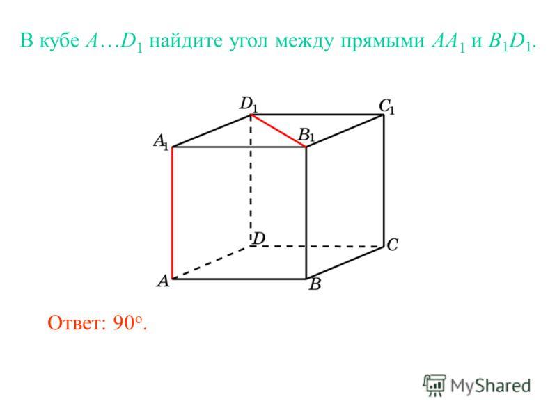 В кубе A…D 1 найдите угол между прямыми AA 1 и B 1 D 1. Ответ: 90 o.