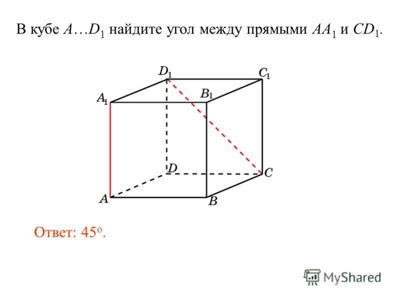 В кубе A…D 1 найдите угол между прямыми AA 1 и CD 1. Ответ: 45 o.