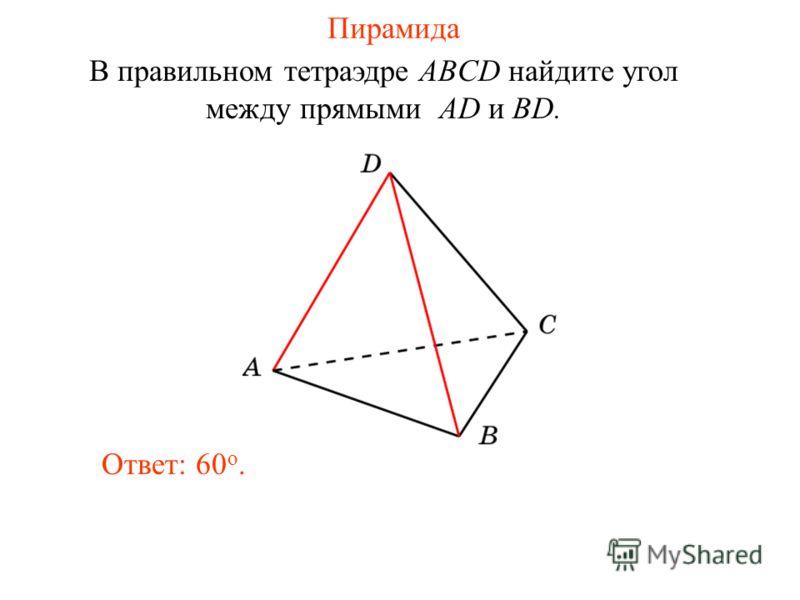 В правильном тетраэдре ABCD найдите угол между прямыми AD и BD. Ответ: 60 o. Пирамида