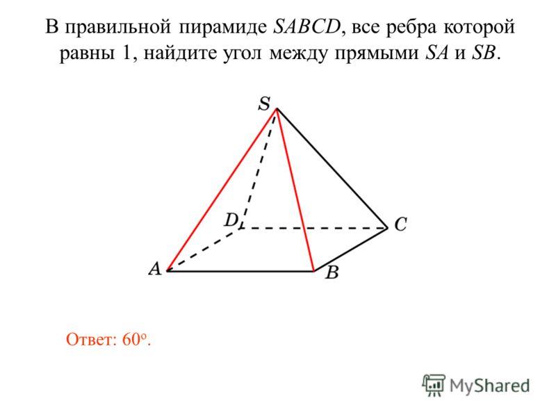 В правильной пирамиде SABCD, все ребра которой равны 1, найдите угол между прямыми SA и SB. Ответ: 60 о.