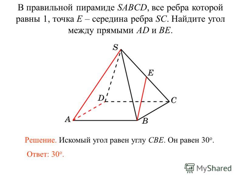 В правильной пирамиде SABCD, все ребра которой равны 1, точка E – середина ребра SC. Найдите угол между прямыми AD и BE. Ответ: 30 о. Решение. Искомый угол равен углу CBE. Он равен 30 о.
