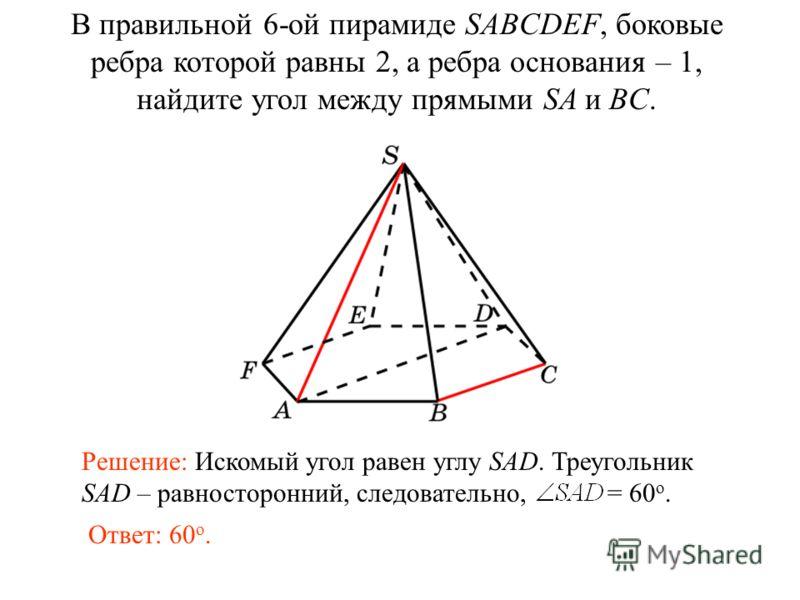 В правильной 6-ой пирамиде SABCDEF, боковые ребра которой равны 2, а ребра основания – 1, найдите угол между прямыми SA и BC. Ответ: 60 о. Решение: Искомый угол равен углу SAD. Треугольник SAD – равносторонний, следовательно, = 60 о.