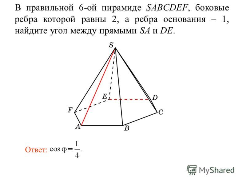 В правильной 6-ой пирамиде SABCDEF, боковые ребра которой равны 2, а ребра основания – 1, найдите угол между прямыми SA и DE. Ответ: