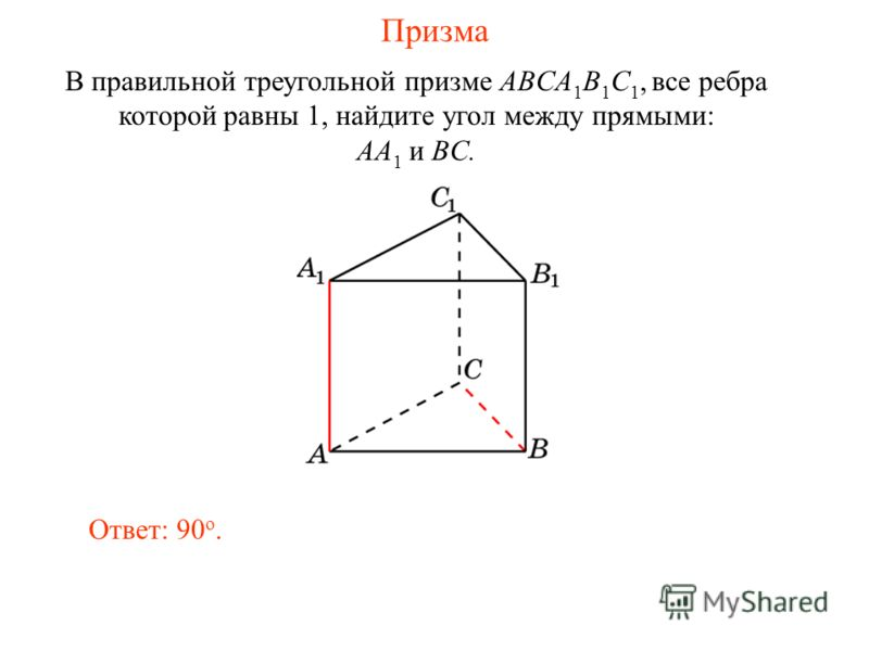 В правильной треугольной призме ABCA 1 B 1 C 1, все ребра которой равны 1, найдите угол между прямыми: AA 1 и BC. Ответ: 90 o. Призма