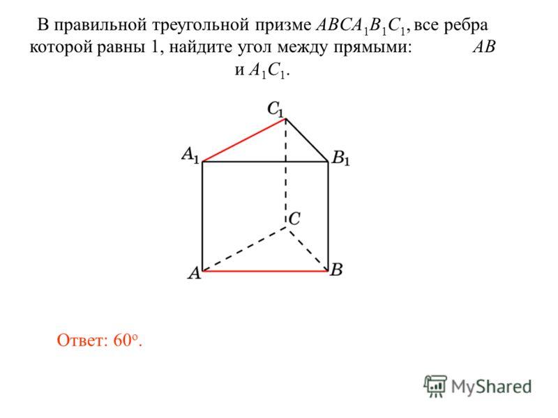 В правильной треугольной призме ABCA 1 B 1 C 1, все ребра которой равны 1, найдите угол между прямыми: AB и A 1 C 1. Ответ: 60 o.