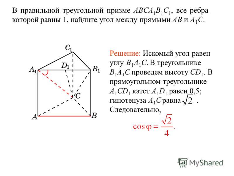 В правильной треугольной призме ABCA 1 B 1 C 1, все ребра которой равны 1, найдите угол между прямыми AB и A 1 C. Решение: Искомый угол равен углу B 1 A 1 C. В треугольнике B 1 A 1 C проведем высоту CD 1. В прямоугольном треугольнике A 1 CD 1 катет A