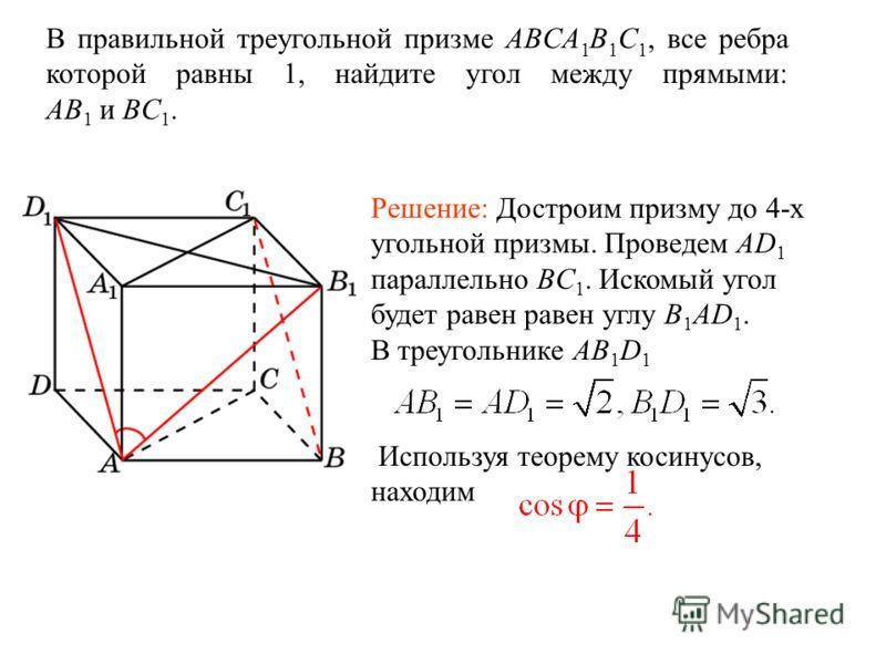 В правильной треугольной призме ABCA 1 B 1 C 1, все ребра которой равны 1, найдите угол между прямыми: AB 1 и BC 1. Решение: Достроим призму до 4-х угольной призмы. Проведем AD 1 параллельно BC 1. Искомый угол будет равен равен углу B 1 AD 1. В треуг