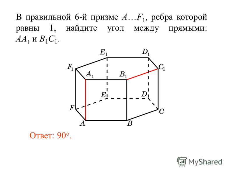В правильной 6-й призме A…F 1, ребра которой равны 1, найдите угол между прямыми: AA 1 и B 1 C 1. Ответ: 90 o.