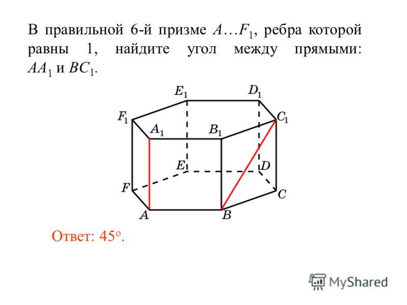 В правильной 6-й призме A…F 1, ребра которой равны 1, найдите угол между прямыми: AA 1 и BC 1. Ответ: 45 o.