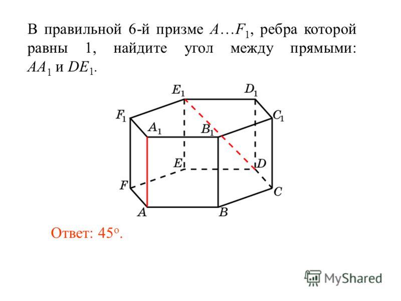 В правильной 6-й призме A…F 1, ребра которой равны 1, найдите угол между прямыми: AA 1 и DE 1. Ответ: 45 o.