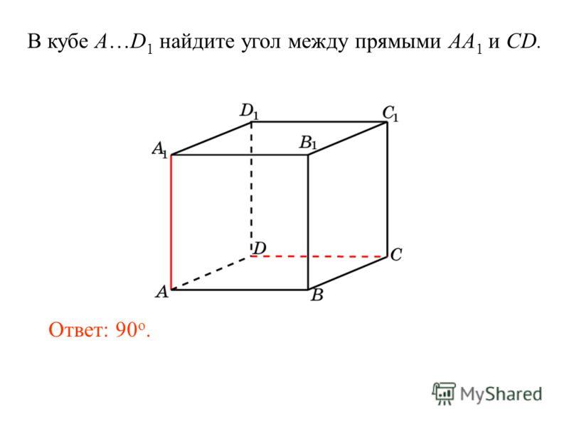 В кубе A…D 1 найдите угол между прямыми AA 1 и CD. Ответ: 90 o.