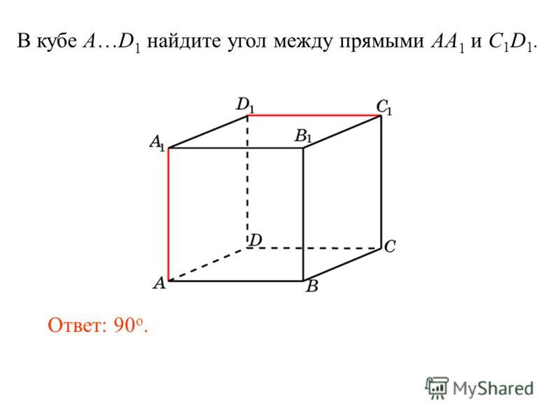 В кубе A…D 1 найдите угол между прямыми AA 1 и C 1 D 1. Ответ: 90 o.