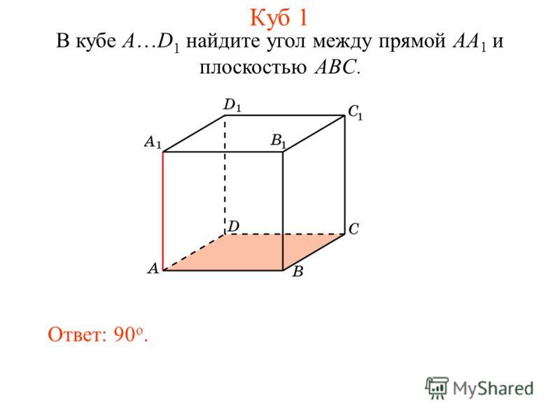 В кубе A…D 1 найдите угол между прямой AA 1 и плоскостью ABC. Ответ: 90 o. Куб 1