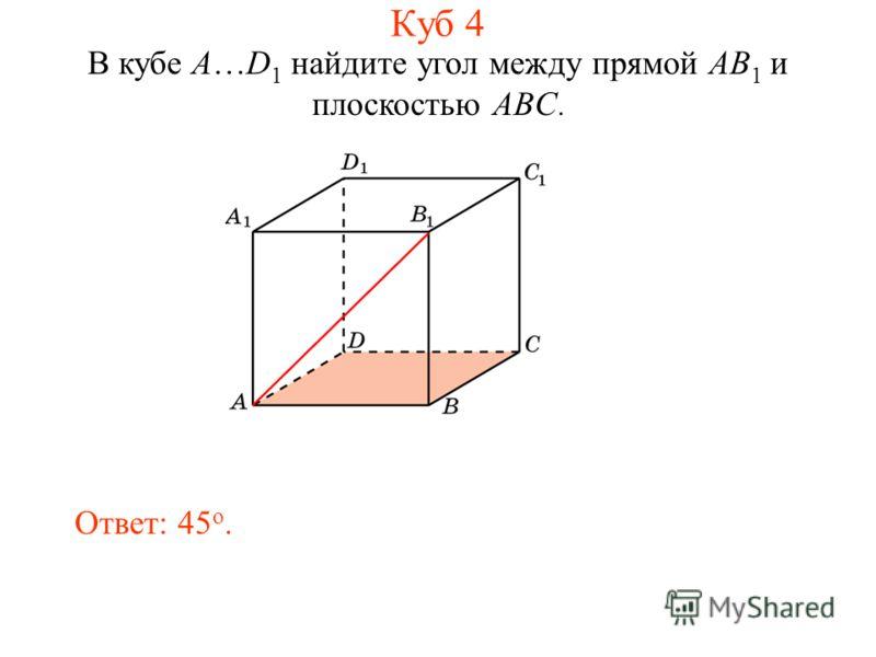 В кубе A…D 1 найдите угол между прямой AB 1 и плоскостью ABC. Ответ: 45 o. Куб 4