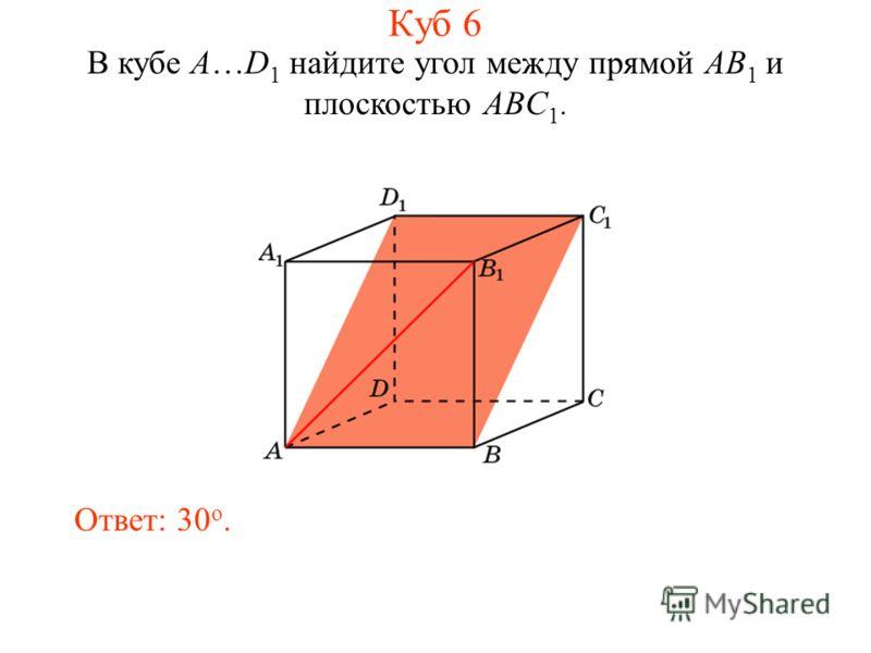 В кубе A…D 1 найдите угол между прямой AB 1 и плоскостью ABC 1. Ответ: 30 o. Куб 6