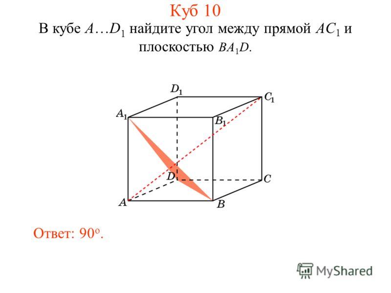 В кубе A…D 1 найдите угол между прямой AC 1 и плоскостью BA 1 D. Ответ: 90 o. Куб 10