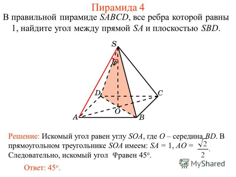 В правильной пирамиде SABCD, все ребра которой равны 1, найдите угол между прямой SA и плоскостью SBD. Ответ: 45 о. Решение: Искомый угол равен углу SOA, где O – середина BD. В прямоугольном треугольнике SOA имеем: SA = 1, AO = Следовательно, искомый