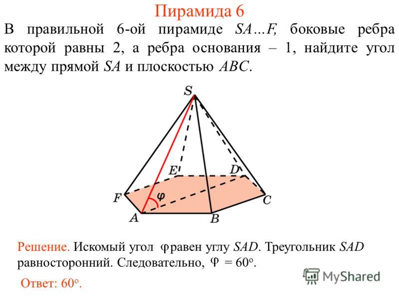 В правильной 6-ой пирамиде SA…F, боковые ребра которой равны 2, а ребра основания – 1, найдите угол между прямой SA и плоскостью ABC. Ответ: 60 о. Решение. Искомый угол равен углу SAD. Треугольник SAD равносторонний. Следовательно, = 60 о. Пирамида 6