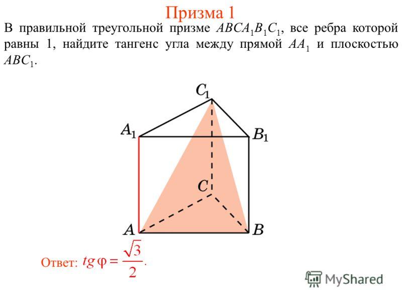 В правильной треугольной призме ABCA 1 B 1 C 1, все ребра которой равны 1, найдите тангенс угла между прямой AA 1 и плоскостью ABC 1. Ответ: Призма 1
