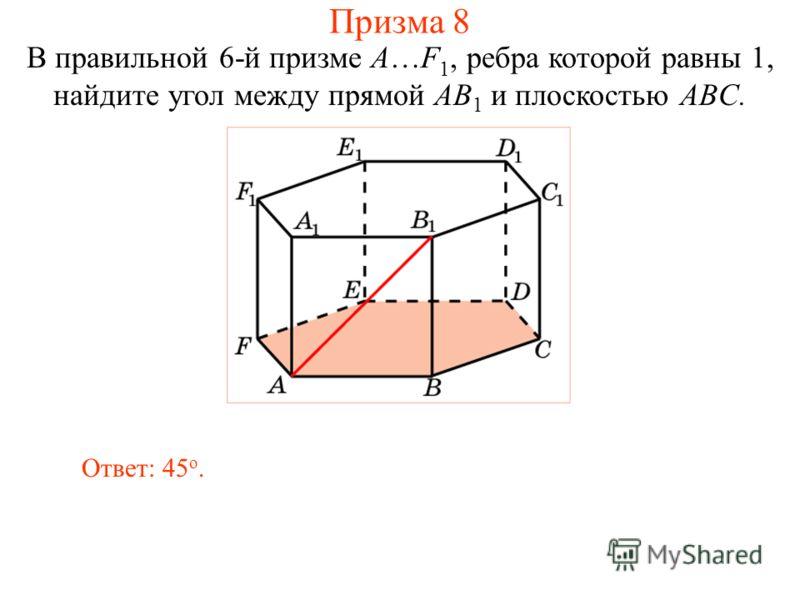 В правильной 6-й призме A…F 1, ребра которой равны 1, найдите угол между прямой AB 1 и плоскостью ABC. Ответ: 45 о. Призма 8